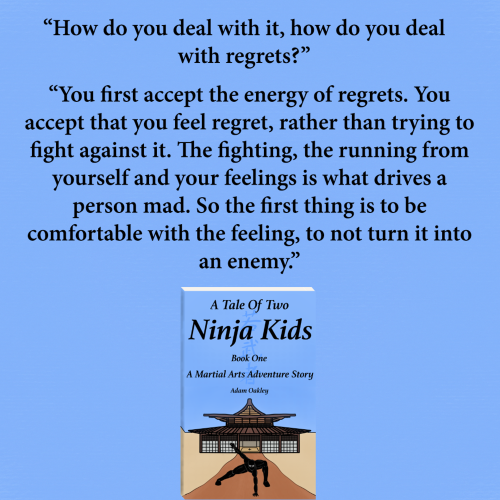 "This week I thought I would share something on dealing with regret, inspired by a quote from my children's book ""A Tale Of Two Ninja Kids: A Martial Arts Adventure Story"".  In the book, one of the main characters, Martin, questions his ninja master on how someone can deal with regrets in life..."