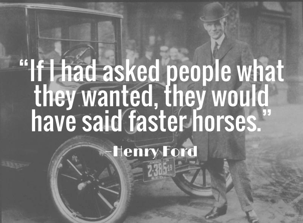 The apocryphal Henry Ford quote rings a bell with most product developers