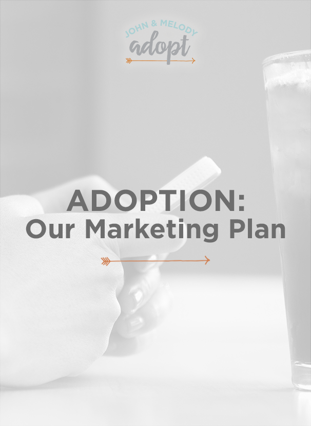 John and Melody Adopt! Here's a summary of our marketing plan as we begin to market and raise funds for the adoption.