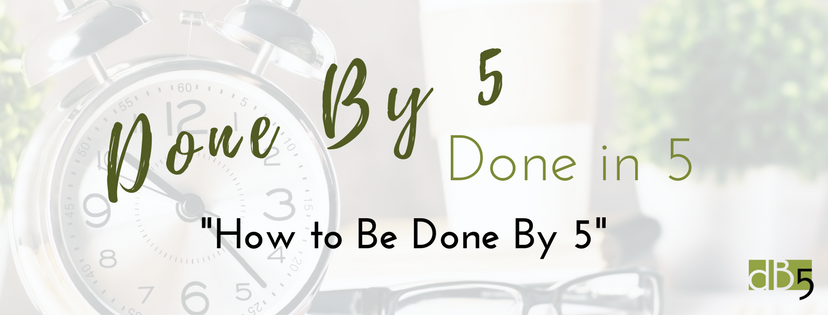 "Done By 5 Virtual Assistants. DB5. Done By 5 Done In 5 blog. Blog ""How to be Done by 5"" San Francisco Bay Area"