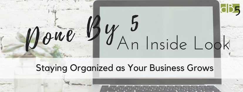 Done By 5 An Inside Look: Staying Organized as Your Business Grows. Virtual Assistants for Small business owners. Business Assistant. Business Management. Admin Assistants. San Francisco Bay Area.