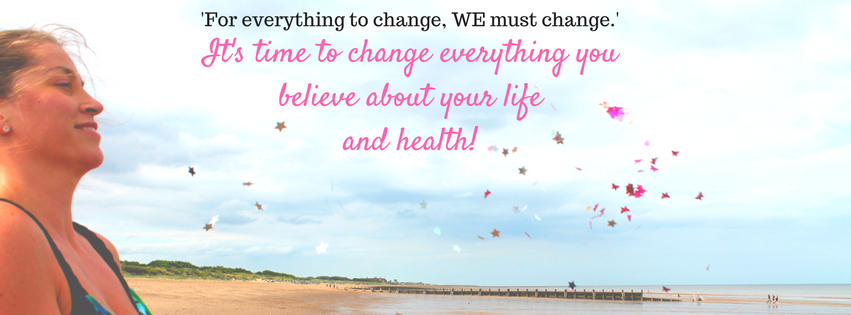 It's time to change everything you believe about your life and health!.jpg