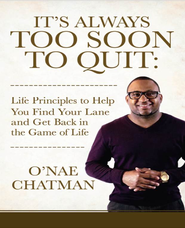 """It's Always Too Soon To Quit: Life Principles To Help You Find Your Lane and Get Back In The Game of Life"" - Many people have given up on staying in the game and have pretty much retired or turned their jerseys in. Simply put, there are people living, breathing, and moving through life that have actually given up on their hopes, dreams, and aspirations. This is a sad way to live life. I can assure you that by the end of this book you will be encouraged and inspired to live instead of just existing... Always remember that ,"