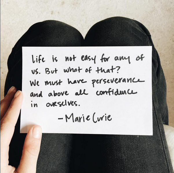 """""""Life is not easy for any of us. But what of that? We must have perseverance and above all confidence in ourselves."""" - Marie Curie   Image Source:  eryneddy  on Instagram"""