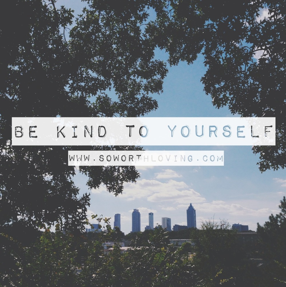 Be kind to yourself. You have so many negative forces around you, the last thing you need is to be unkind to yourself.