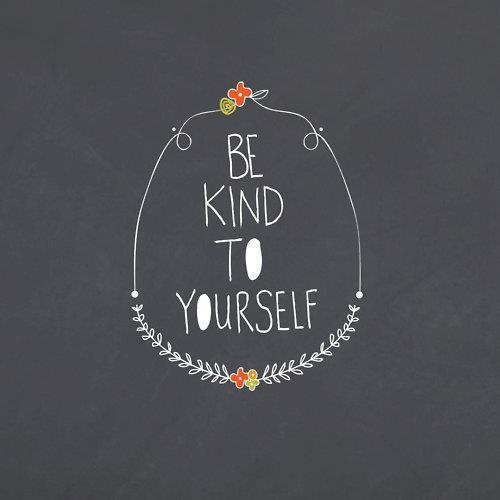 please, be kind to yourself. you are the only you out there.