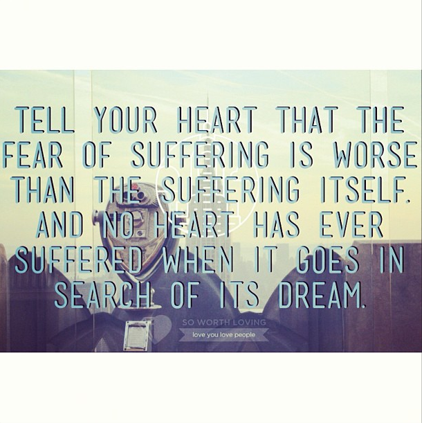 Fear of suffering > suffering. Don't be afraid. Keep dreaming.       Source: ( www.soworthloving.com )