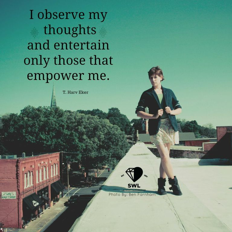 Entertain the thoughts that empower you.   Source: ( www.soworthloving.com )