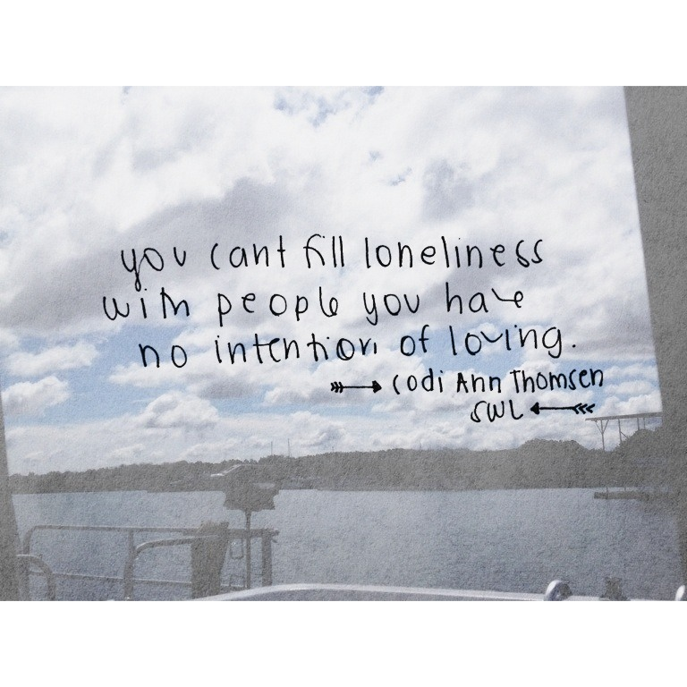 """You can't fill loneliness with people you have no intention of loving."" Codi Ann Thomsen"