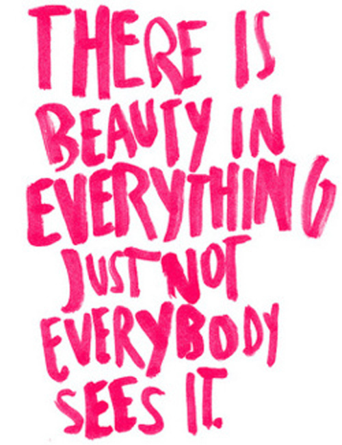 there is beauty in everything.