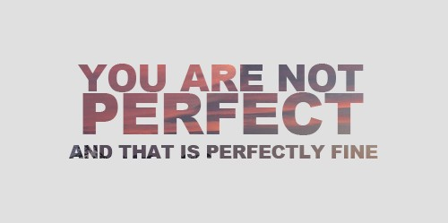 you are not perfect and that is ok- no one is perfect.