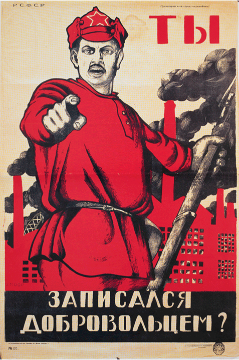 Ty zapisalsia dobrovol'tsem? (Did you volunteer?)  poster, Dmitrii Stakhievich Moor, Russia, 1920  The Russian Revolution was the dismantling of the Tsarist autocratic government and the creation of the Soviet Union between 1917 and 1922. During the First World War, millions of Russian soldiers were dying and the civilian population wanted an end to Russian participation in the war. The soldiers and urban working class united as one and a period of mutinies, protests, and worker strikes ensued.  The Bolsheviks, led by Vladimir Lenin, campaigned for Peace, Bread, and Land: an end to the war, bread for workers, and land for peasants. They were able to topple the Tsarist government, which resulted in a power struggle between loyalists and Bolsheviks, and a five year civil war that didn't end until 1922. It was during this period of war that most of the revolutionary art was produced by Bolshevik supporters.