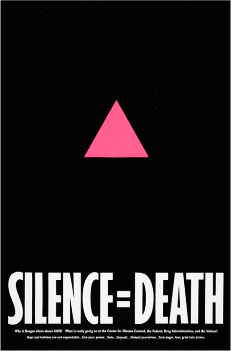 """Silence is Death  poster, Avram Finkelstein, Brian Howard, Oliver Johnston, Charles Kreloff, Chris Lione, and Jorge Soccarás, United States, 1987  The pink triangle, which became a gay pride symbol in the 1970's, was reclaimed by the gay community from its origination in Nazi Germany. Known homosexuals were forced to wear inverted pink triangle badges as identifiers, and as a result, were subjected to persecution and degradation. The appropriation of the triangle, turned upright instead of inverted, was an attempt to transform the symbol into one of solidarity instead of humiliation.  The Silence=Death movement began during the AIDs crisis in the 1980's. The founders of the project began wheat-pasting posters all around New York City, declaring that """"silence about the oppression and annihilation of gay people, then and now, must be broken as a matter of our survival"""".  AIDs activists fought for acknowledgement and treatment of the disease, but they were met with prejudice and homophobia at every level of government. The slow response to the crisis by the Reagan administration had a profoundly negative affect on controlling the spread of the disease across the world, and is widely considered a black mark on Reagan's legacy. By the end of his presidency in 1989, over 89,000 Americans had died of AIDs."""