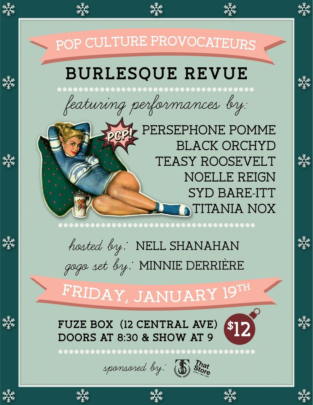 - The lovely ladies of Pop Culture Provocateurs present the January edition of their monthly Burlesque Revue! Win a $25 That Store gift card in the raffle! Move and groove into 2018 with Pop Culture Provocateurs at our monthly burlesque revue! It might be cold outside but we'll be making it hot and steamy with an evening of comical, sensual, and experimental ecdysiasts!FEATURING PERFORMANCES BY...BLACK ORCHYDNOELLE REIGNPERSEPHONE POMMETITANIA NOXTEASY ROOSEVELTSYD BARE-ITTHosted by NELL SHANAHANGogo set by our stage kitten, MINNIE DERRIÈREFRIDAY, JANUARY 19THFUZE BOX12 CENTRAL AVEDOORS AT 830 // SHOW AT 9$12Stick around and party after the show at Body Shine !