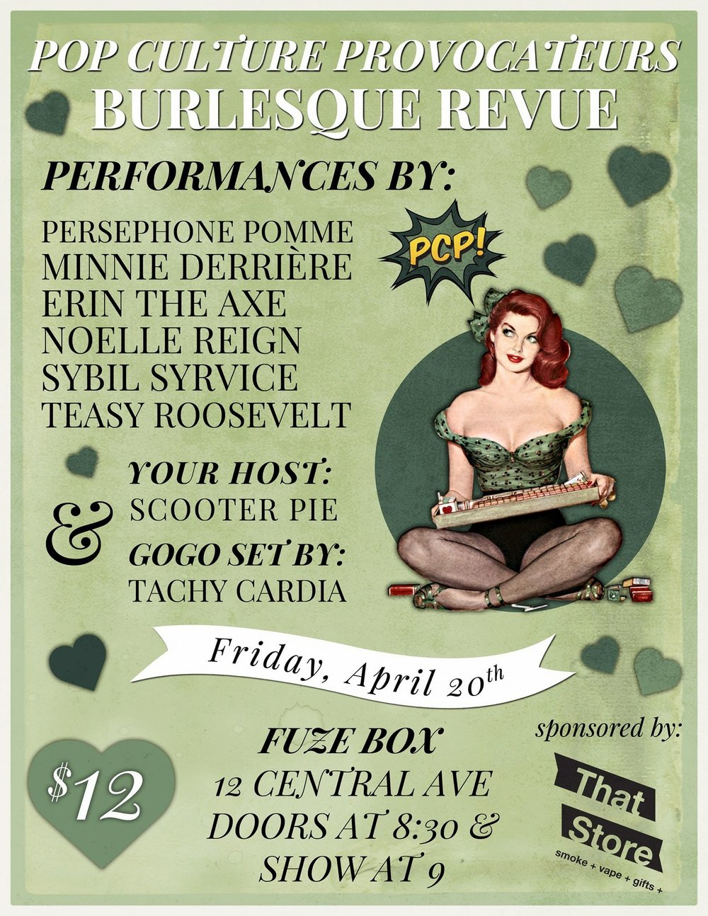 - The smoking hot performers from Pop Culture Provocateurs are back for a special 4/20 performance!Win prizes from That Store in the raffle! Join Pop Culture Provocateurs for the 4/20 edition of our monthly burlesque revue! Featuring smoky, seductive, silly acts by...ERIN THE AXEMINNIE DERRIÈRENOELLE REIGNPERSEPHONE POMMESYBIL SYRVICETEASY ROOSEVELTHosted by SCOOTER PIEGogo set by out stage kitten, TACHY CARDIAFRIDAY, APRIL 20THDOORS AT 830 // SHOW AT 9FUZE BOX 12 CENTRAL AVE$12