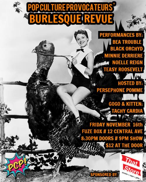 - Give thanks with Pop Culture Provocateurs at our monthly revue! Join PCP for a mouth watering burlesque feast with performances by:BEA TROUBLEBLACK ORCHYDMINNIE DERRIERENOELLE REIGNTEASY ROOSEVELTYour Host: PERSEPHONE POMMEOur GoGo Dancer and Stage Kitten: TACHY CARDIAFriday, November 16th!Doors at 8:30pm // Show at 9:00pm!Fuze Box // 12 Central Ave!$12 at the door!RAFFLE PRIZES FROM OUR SPONSOR, THAT STORE!