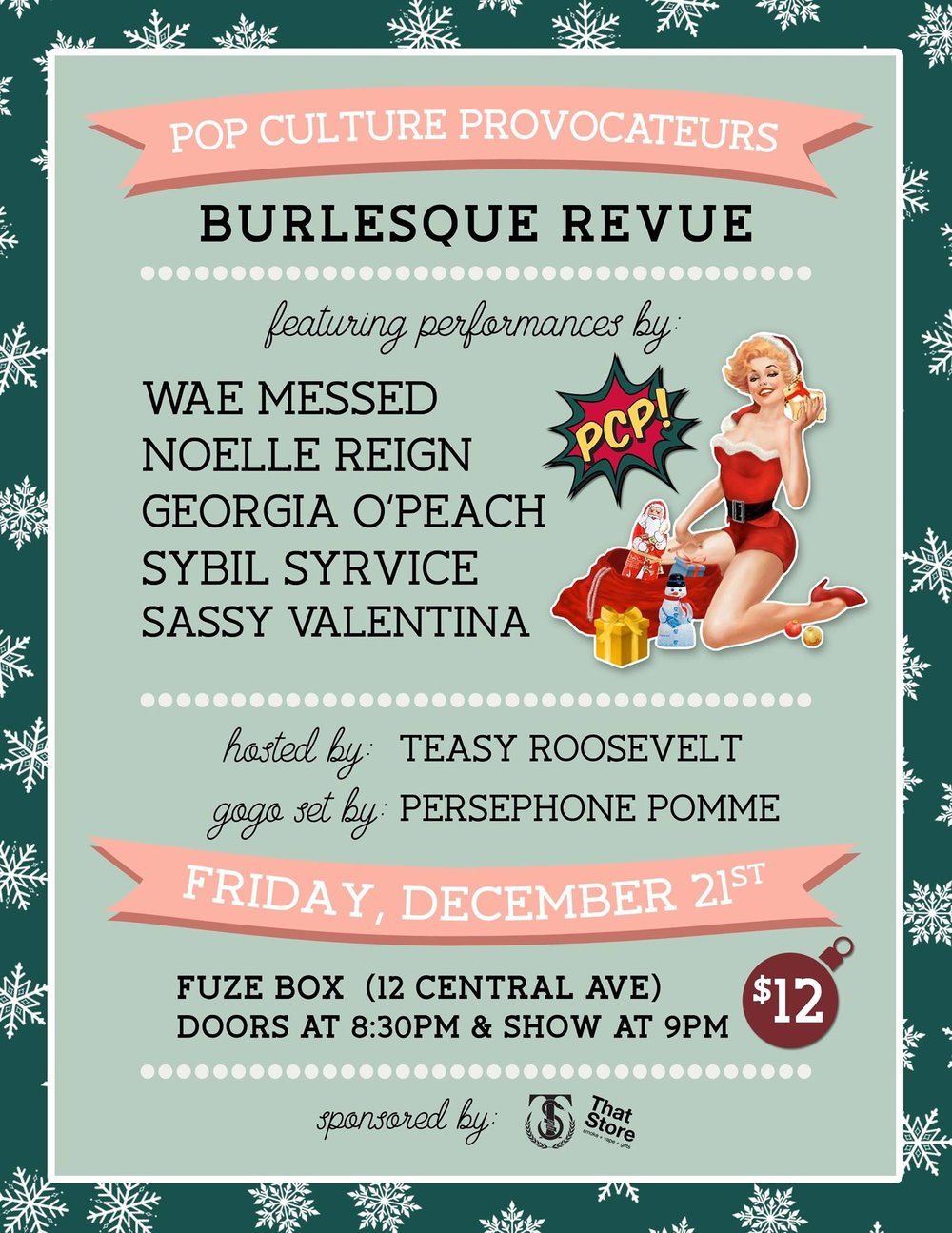 - Celebrate the holiday season with Pop Culture Provocateurs! We are bringing you a burlesque show to write home about, featuring performances by...WAE MESSEDGEORGIA O'PEACHNOELLE REIGNSYBIL SYRVICESASSY VALENTINAWith your host, TEASY ROOSEVELT!Gogo set by our stage kitten, PERSEPHONE POMME!FRIDAY, DECEMBER 21STFUZE BOX12 CENTRAL AVE830 PM DOORS // 9PM SHOW$12 AT THE DOORSponsored by That Store !