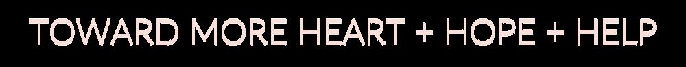 TOWARD MORE HEART + HOPE + HELP.png
