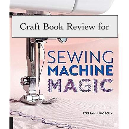 Craft Book Review for Sewing Machine Magic by Steffani Lincecum. I discuss what I liked, show pictures and note who would like this book. Link to website in bio.  #blogpost #sewing #bookreview #craftbookreview #sewingmachine #maker #thingstolearn