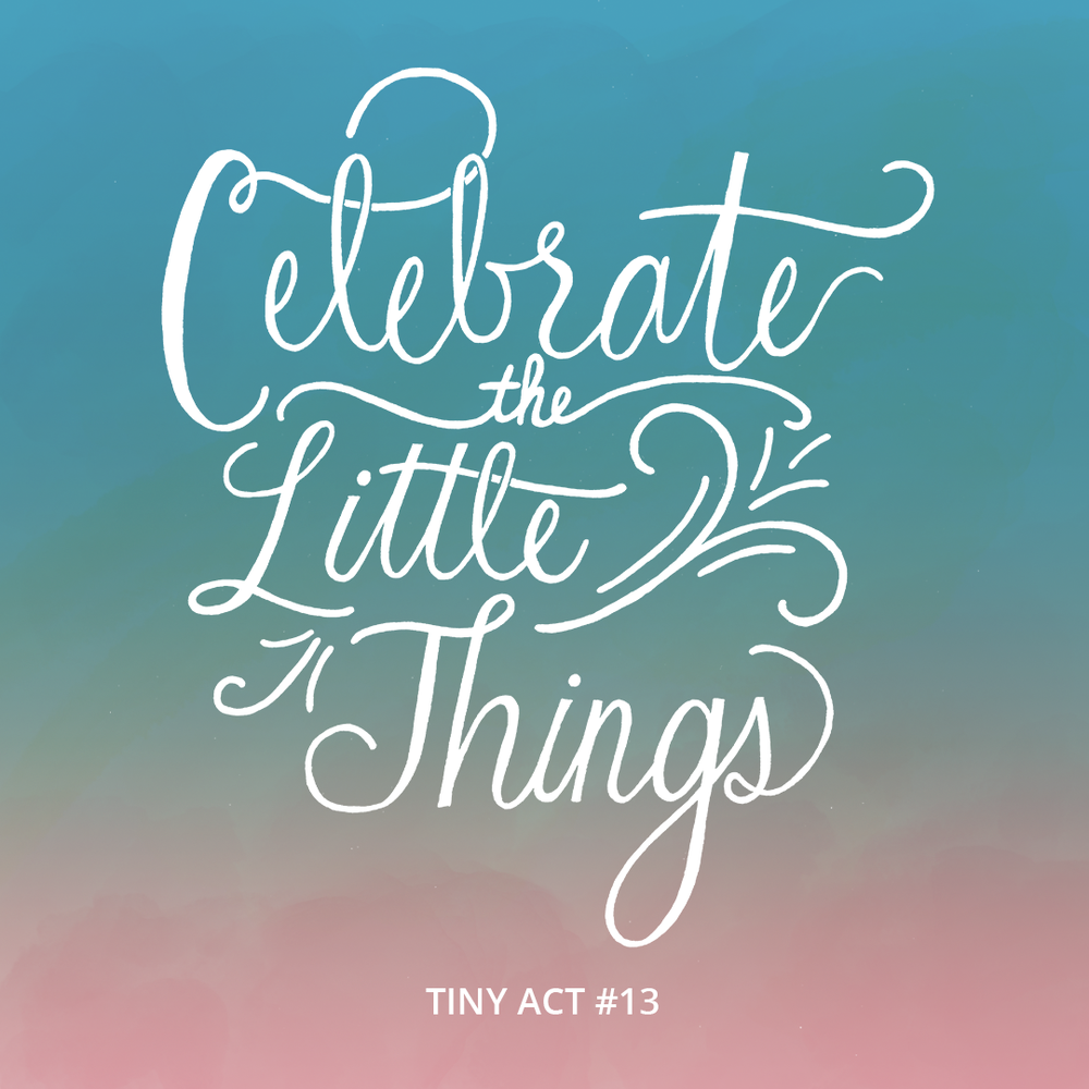 Tiny Acts: Celebrate the Little Things