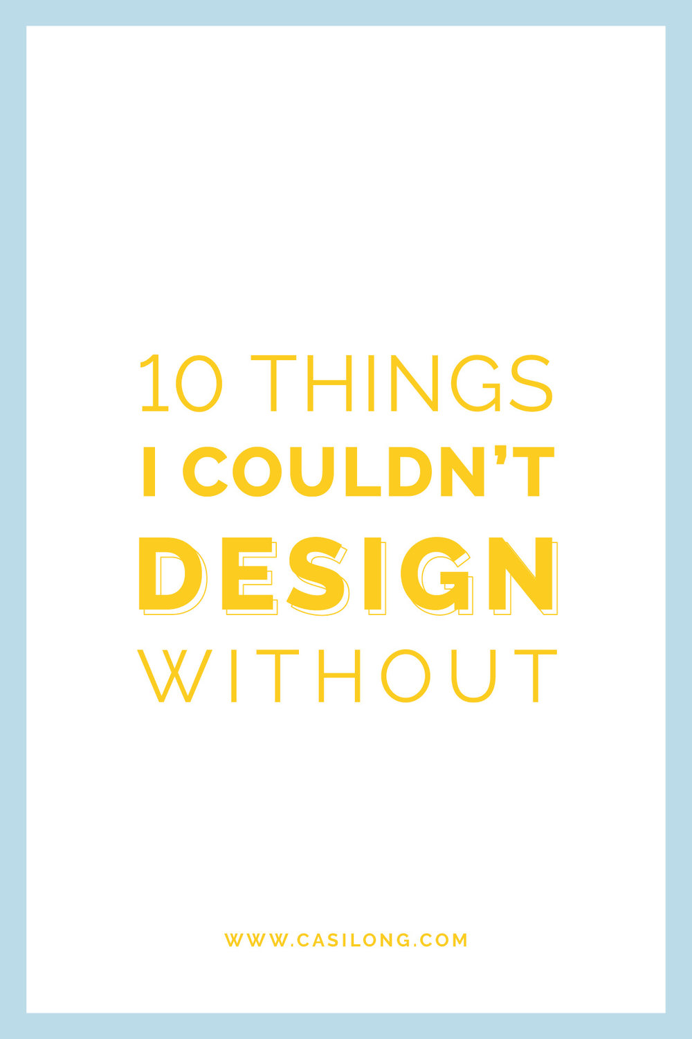 10 Things I Couldn't Design Without | casilong.com/blog | #casilongdesign #fearlesspursuit