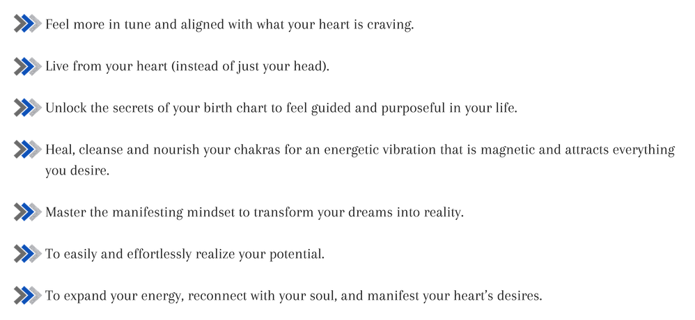 Feel more in tune and aligned with what your heart is craving.Live from your heart (instead of just your head).Unlock the secrets of your birth chart to feel guided and purposeful in your life.Heal, cleanse and nouri-2 copy.png