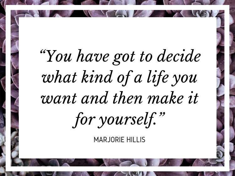 """You have got to decide what kind of a life you want and then make it for yourself."" - Marjorie Hillis"