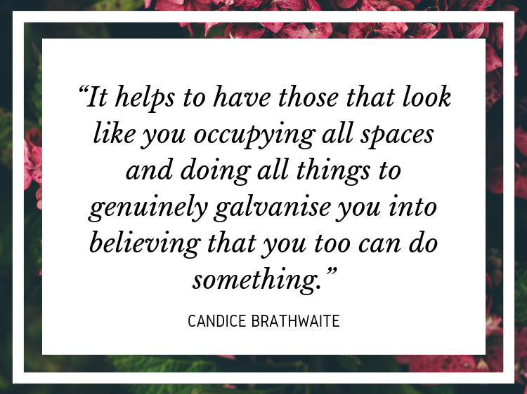 "Quote - ""It helps to have those that look like you occupying all spaces and doing all things to genuinely galvanise you into believing that you too can do something."" - Candice Brathwaite"