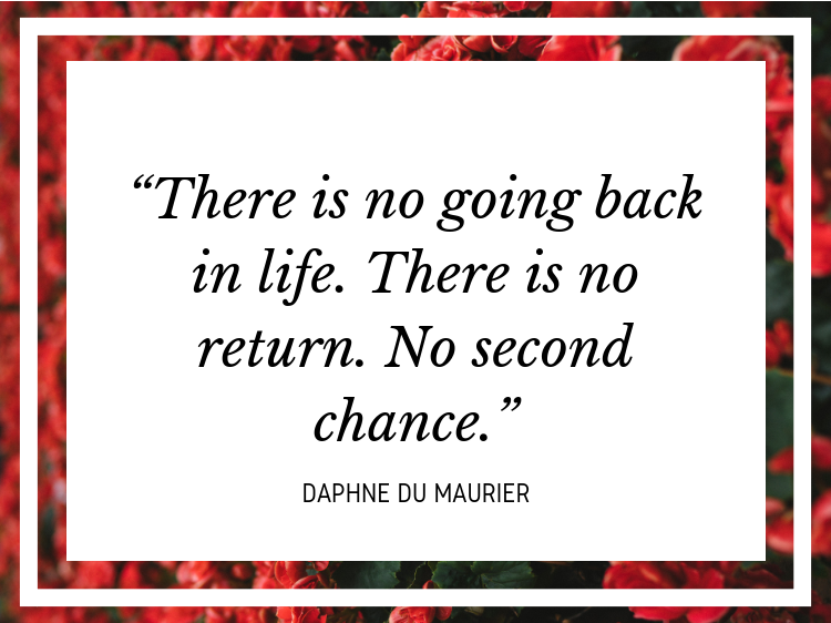 "Quote: ""There is no going back in life. There is no return. No second chance."" - Daphne du Maurier"