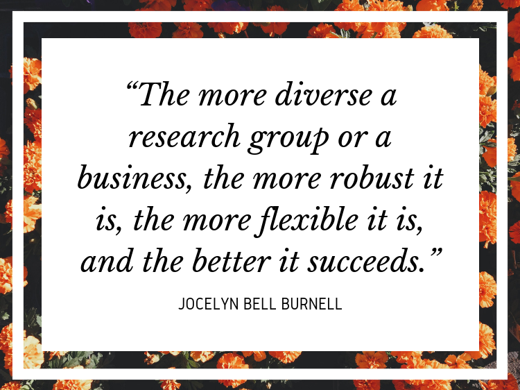 "Quote ""The more diverse a research group or a business, the more robust it is, the more flexible it is, and the better it succeeds."" - Jocelyn Bell Burnell"