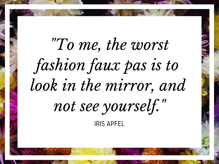 """Quote: """"To me, the worst fashion faux pas is to look in the mirror, and not see yourself."""" - Iris Apfel"""