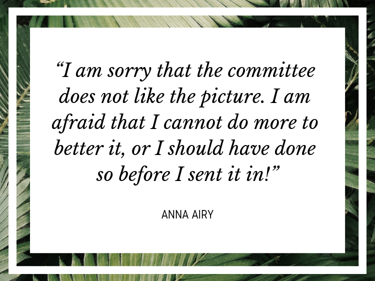 """Quote: """"I am sorry that the committee does not like the picture. I am afraid that I cannot do more to better it, or I should have done so before I sent it in!"""" - Anna Airy"""