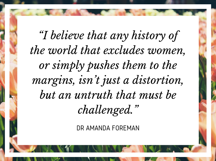 """Quote: """"I believe that any history of the world that excludes women, or simply pushes them to the margins, isn't just a distortion, but an untruth that must be challenged."""" - Dr Amanda Foreman"""
