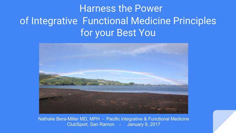 Slideshow presentation by Nathalie Bera-Miller MD, MPH - Pacific Integrative & Functional Medicine ClubSport, San Ramon - January 9, 2017