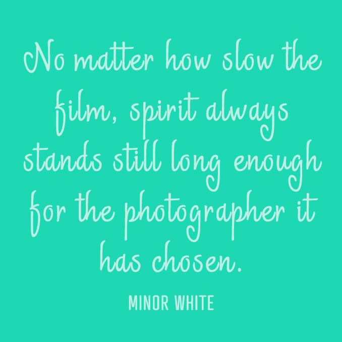 No matter how slow the film, spirit always stands still long enough for the photographer it has chosen.     Minor White