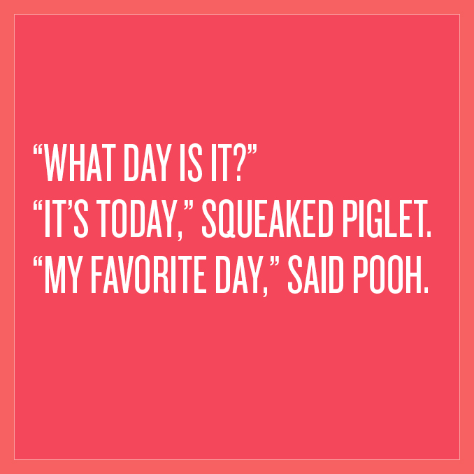 "Happy Monday. ""What day is it? ""It's today,"" squeaked Piglet. ""My favorite day,"" said Pooh."