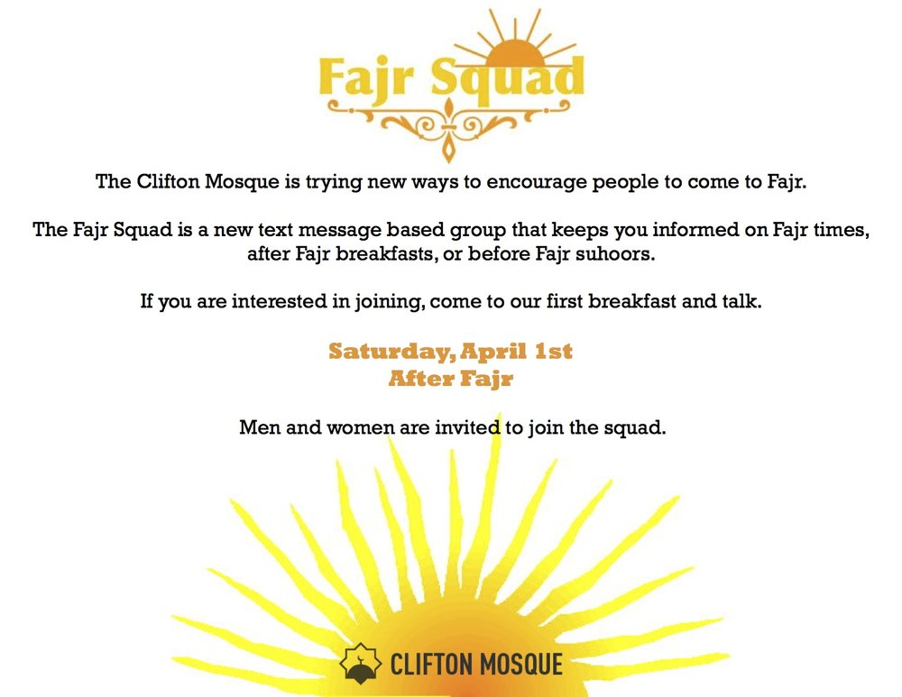 Fajr Squad is a tex message based group that keeps you informed on Fajr Times, after Fajr breakfasts, and before Fajr suhoors.  If you want to be added to the Fajr Squad WhatsApp group, please send a WhatsApp message to the Clifton Mosque Info line 513-258-6197 or email info@cliftonmosque.org.  Our first breakfast is April 1st after Fajr.    Help us spread the word about the Fajr Squad.