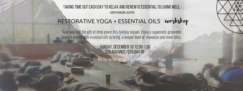 NURTURE YOURSELF DURING THIS BUSY HOLIDAY SEASON WITH A DEEPLY RELAXING RESTORATIVE YOGA PRACTICE. WE WILL MOVE THROUGH A VARIETY OF CALMING POSES WHILE FULLY SUPPORTED BY YOGA PROPS, COMBINED WITH THE EXPERIENCE OF ESSENTIAL OILS TO GROUND AND RESTORE THE BODY, MIND AND SOUL. YOU WILL LEAVE FEELING PEACHEFUL AND ENERGIZED. THIS WORKSHOP WOULD MAKE A GREAT GIFT FOR A LOVED ONE!   SUNDAY NOVEMBER 10TH, 12:00-1:30PM // $20 IN ADVANCE // $25 DAY OF // LED BY ROSEI SKIPPER AND RACHEL LA ROQUE