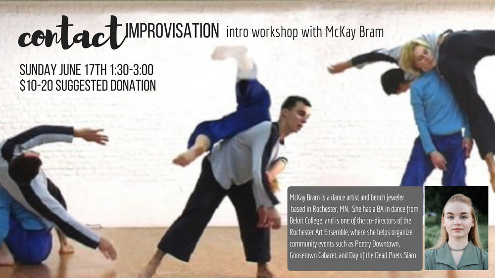 Contact improvisation is an exploratory dance form that creates movement based on investigating momentum, sharing weight, and creating a dance without a leader or follower. As the name implies, the dance form is improvisational, and often, but not always, danced with a partner. This introductory workshop will give you some of the foundations of contact improv, and then an opportunity to experience them in practice! No experience necessary!   SUNDAY JUNE 17th 1:30-3:00  // SUGGESTED DONATION: $10-20   Mckay Bram is a dance artist and bench jeweler based in Rochester MN. She holds a BA in dance from Beloit College, and a Diploma in Jewelry Manufacturing and Repair from Minnesota State College: Southeast Technical. She is one of the Co-Directors is Rochester Art Ensemble where she helps organize community events such as Poetry Downtown, Goosetown Cabaret, and Day of the Dead Poets Slam.  For more information about contact, check out:  https://contactquarterly.com/contact-improvisation/about/