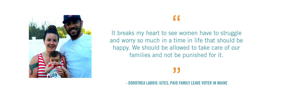 It breaks my heart to see women have to struggle and worry so much in a time in life that should be happy. We should be allowed to take care of our families and not be punished for it.  - Dorothea LaBrie-Sites, Paid Family Leave Voter in MAINE