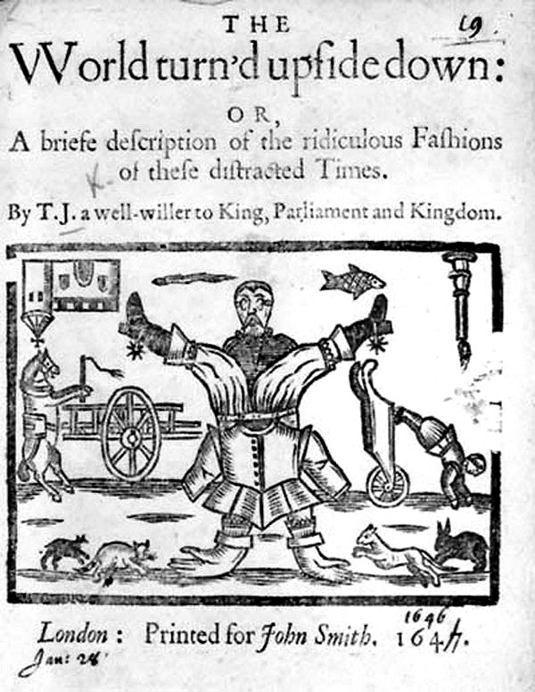 The world turn'd upside down, or, A briefe description of the ridiculous fashions of these distracted times by T.J. [John Taylor], a well-willer to King, Parliament, and kingdom. London: Printed for John Smith, 1647.