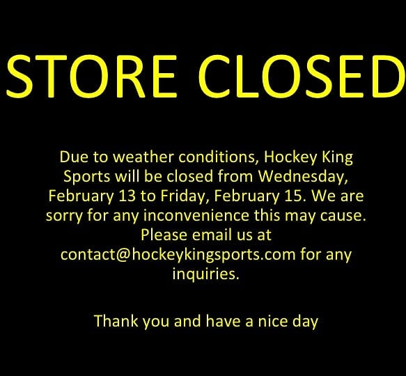 We will be closed until Friday due to weather conditions, but you can always reach us at contact@hockeykingsports.com