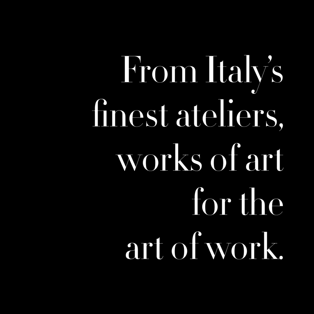 From Italy's finest ateliers, works of art for the art of work.