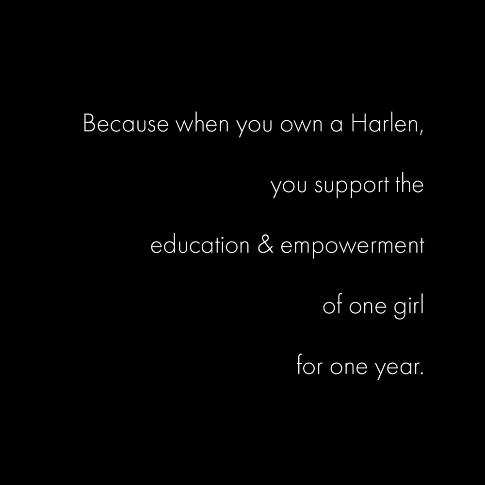 Because when you own a Harlen, you support the education & empowerment of one girl for one year.