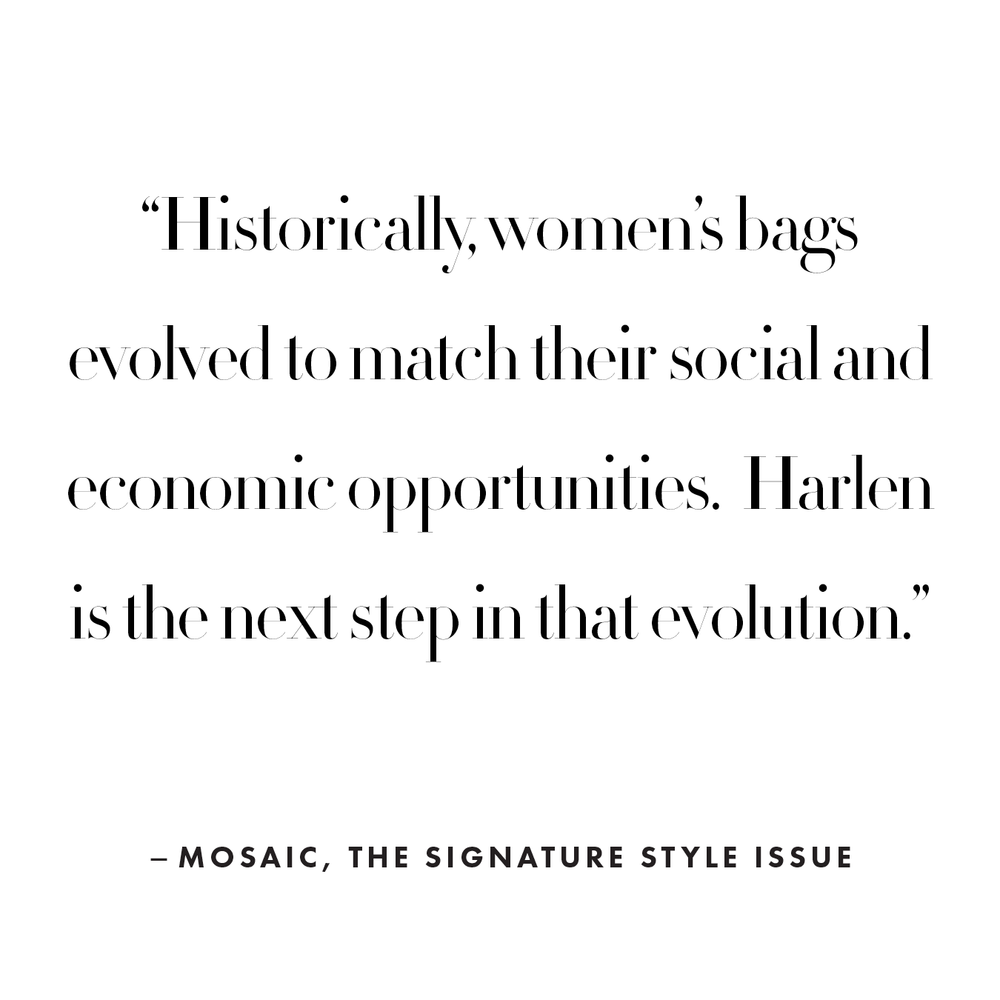 Historically, women's bags evolved to match their social and economic opportunities. Harlen is the next step in that evolution.