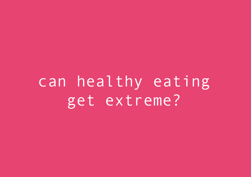 CAN HEALTHY EATING GET EXTREME?
