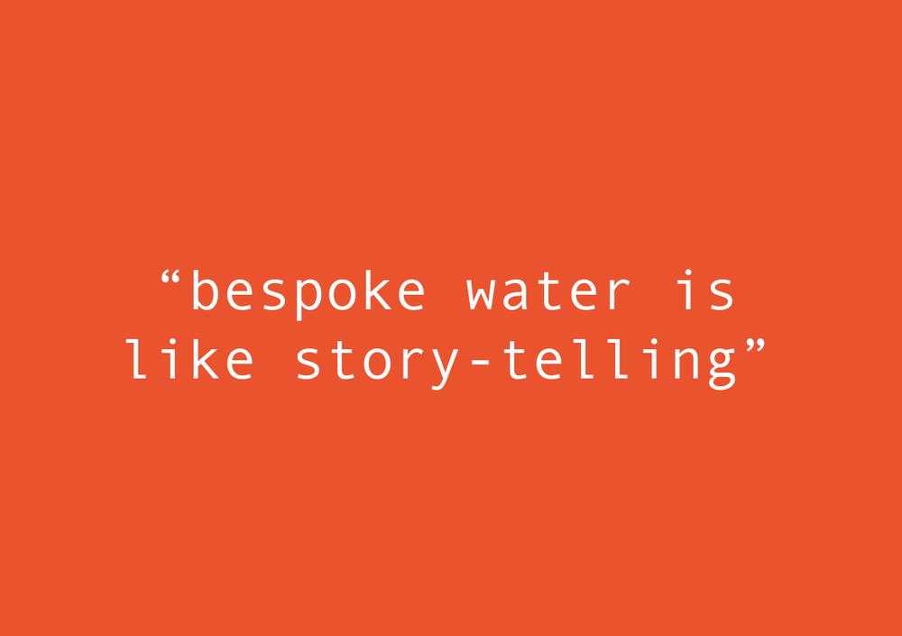 """BESPOKE WATER IS LIKE STORYTELLING"""