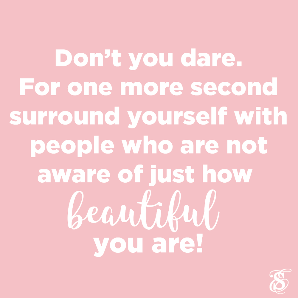 Dont You Dare - For One More Second Surround Yourself with People who are Not Aware of Just How BEAUTIFUL You Are - Skin Care by Skin Envy Nashville.png