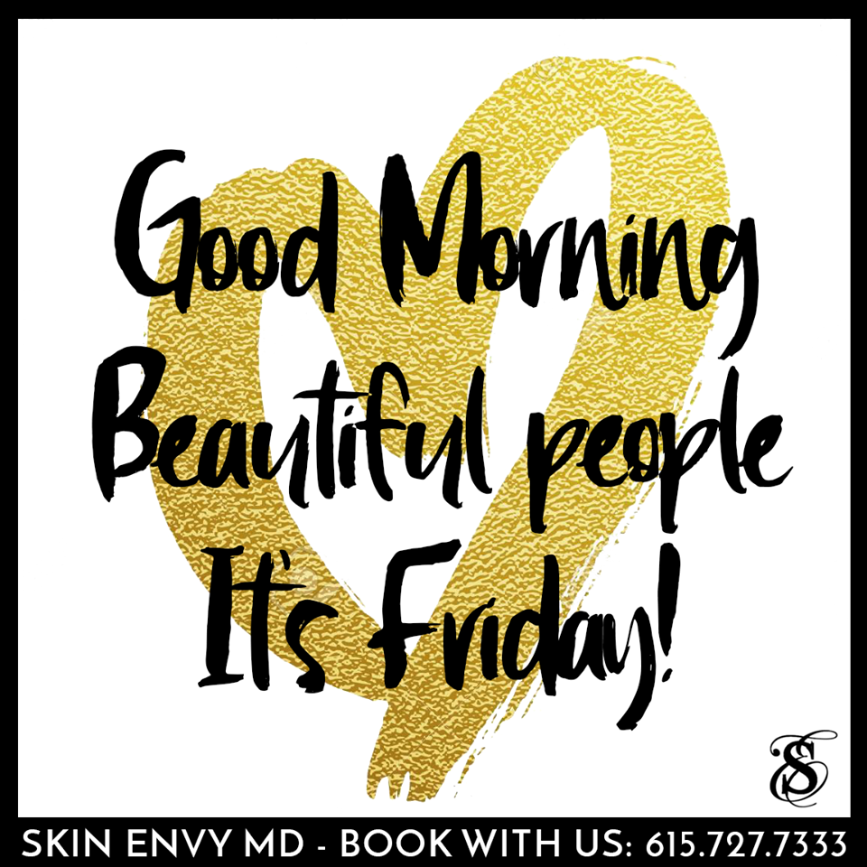 Good morning beautiful people - It's Friday - Botox Dysport Juvederm Restylane by Skin Envy MD Nashville.png