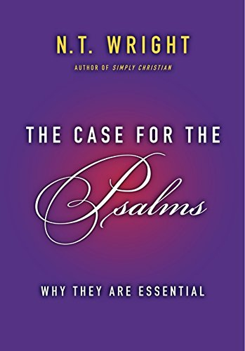 THE CASE FOR THE PSALMS: WHY THEY ARE ESSENTIAL BY N.T. WRIGHT